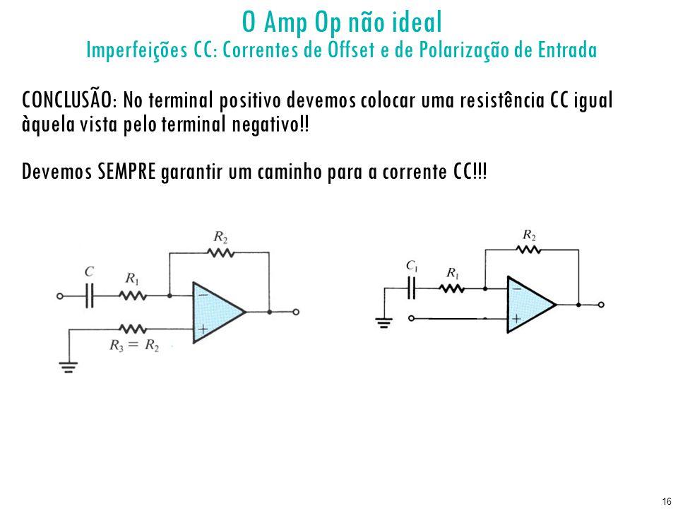 16 O Amp Op não ideal Imperfeições CC: Correntes de Offset e de Polarização de Entrada CONCLUSÃO: No terminal positivo devemos colocar uma resistência CC igual àquela vista pelo terminal negativo!.