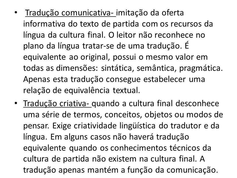 Tradução comunicativa- imitação da oferta informativa do texto de partida com os recursos da língua da cultura final. O leitor não reconhece no plano