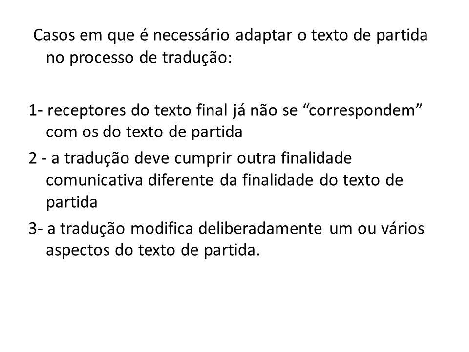 Casos em que é necessário adaptar o texto de partida no processo de tradução: 1- receptores do texto final já não se correspondem com os do texto de p