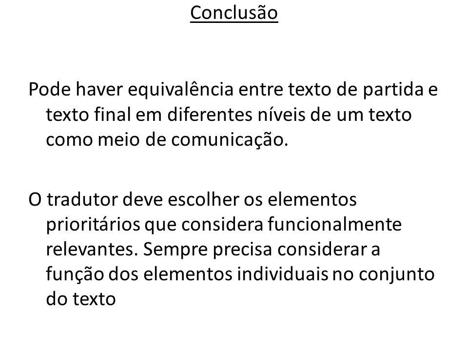 Conclusão Pode haver equivalência entre texto de partida e texto final em diferentes níveis de um texto como meio de comunicação. O tradutor deve esco