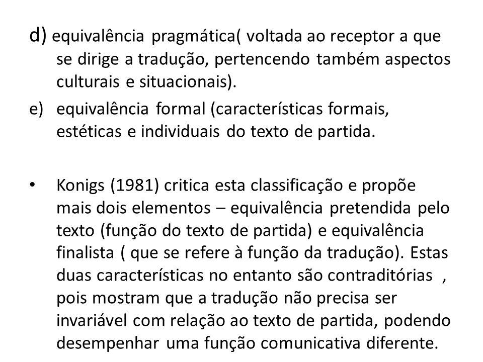 d) equivalência pragmática( voltada ao receptor a que se dirige a tradução, pertencendo também aspectos culturais e situacionais). e)equivalência form