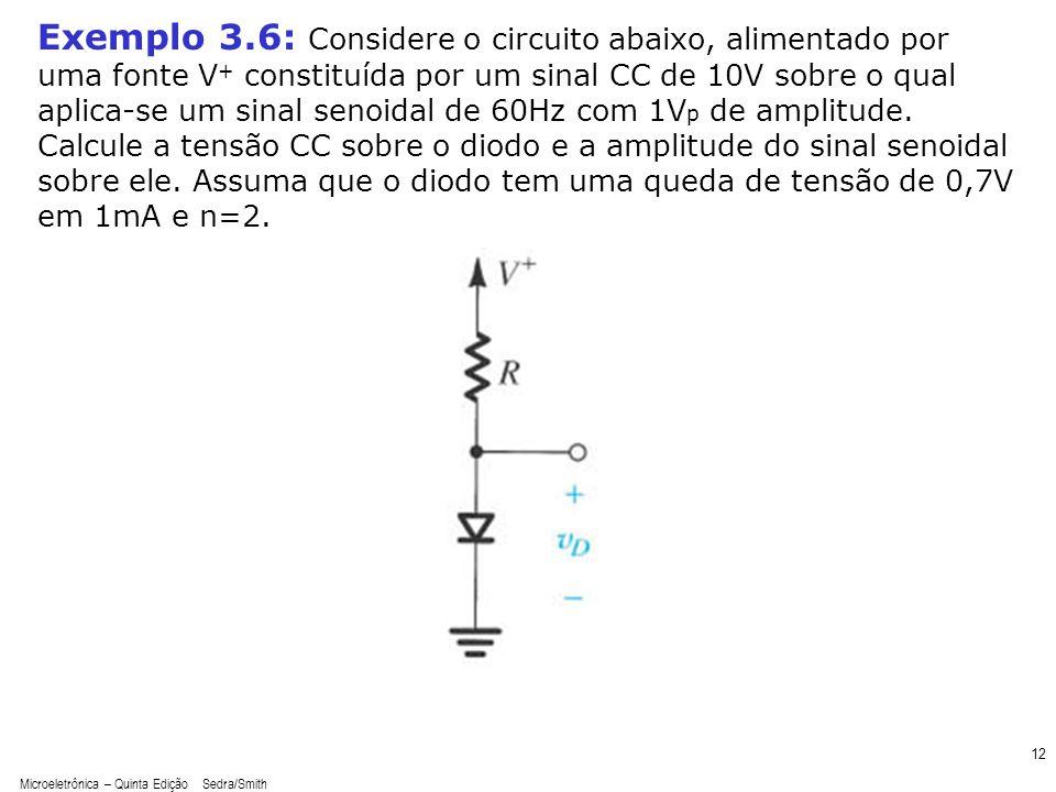 Microeletrônica – Quinta Edição Sedra/Smith 13 Exemplo 3.6: Considere o circuito abaixo, alimentado por uma fonte V + constituída por um sinal CC de 10V sobre o qual aplica-se um sinal senoidal de 60Hz com 1V p de amplitude.