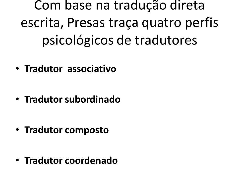 Com base na tradução direta escrita, Presas traça quatro perfis psicológicos de tradutores Tradutor associativo Tradutor subordinado Tradutor composto Tradutor coordenado