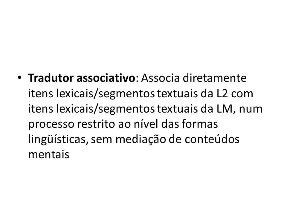 Tradutor associativo: Associa diretamente itens lexicais/segmentos textuais da L2 com itens lexicais/segmentos textuais da LM, num processo restrito ao nível das formas lingüísticas, sem mediação de conteúdos mentais