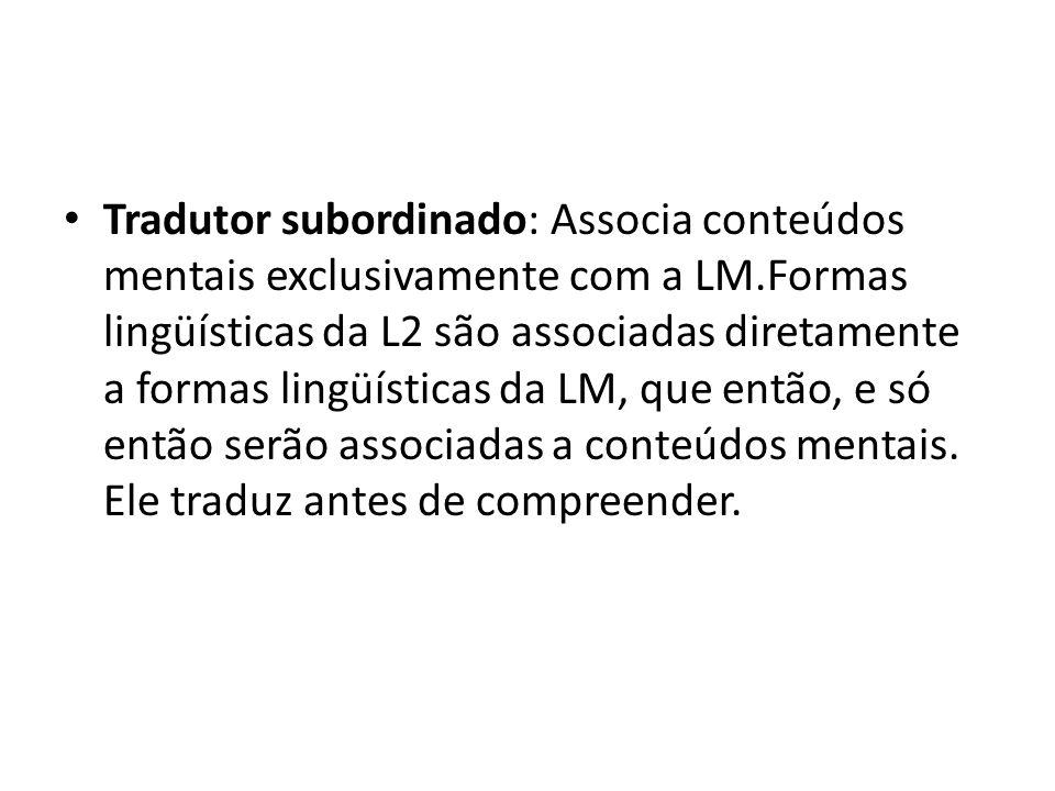 Tradutor subordinado: Associa conteúdos mentais exclusivamente com a LM.Formas lingüísticas da L2 são associadas diretamente a formas lingüísticas da LM, que então, e só então serão associadas a conteúdos mentais.