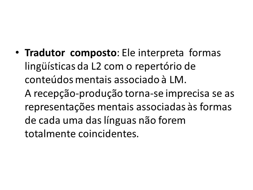 Tradutor composto: Ele interpreta formas lingüísticas da L2 com o repertório de conteúdos mentais associado à LM. A recepção-produção torna-se impreci