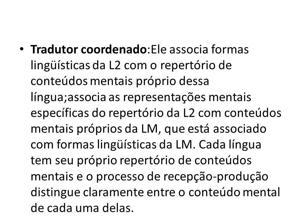 Tradutor coordenado:Ele associa formas lingüísticas da L2 com o repertório de conteúdos mentais próprio dessa língua;associa as representações mentais