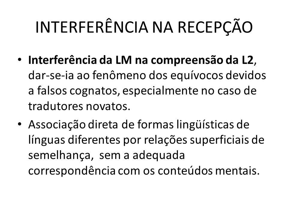 INTERFERÊNCIA NA RECEPÇÃO Interferência da LM na compreensão da L2, dar-se-ia ao fenômeno dos equívocos devidos a falsos cognatos, especialmente no caso de tradutores novatos.