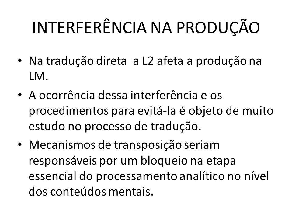 INTERFERÊNCIA NA PRODUÇÃO Na tradução direta a L2 afeta a produção na LM. A ocorrência dessa interferência e os procedimentos para evitá-la é objeto d