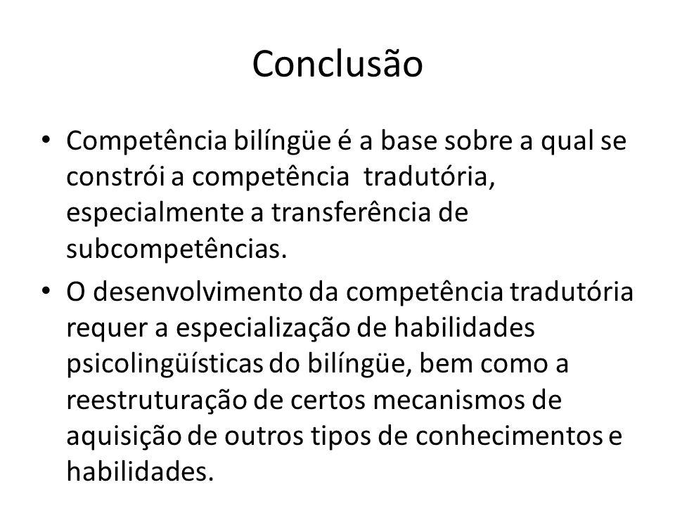 Conclusão Competência bilíngüe é a base sobre a qual se constrói a competência tradutória, especialmente a transferência de subcompetências. O desenvo