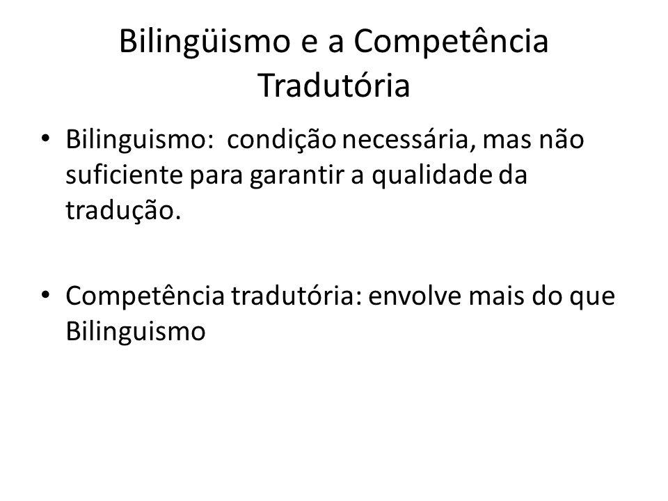 Bilingüismo e a Competência Tradutória Bilinguismo: condição necessária, mas não suficiente para garantir a qualidade da tradução. Competência tradutó