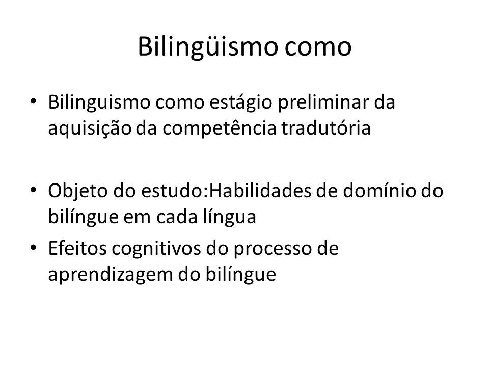 Bilingüismo como Bilinguismo como estágio preliminar da aquisição da competência tradutória Objeto do estudo:Habilidades de domínio do bilíngue em cada língua Efeitos cognitivos do processo de aprendizagem do bilíngue