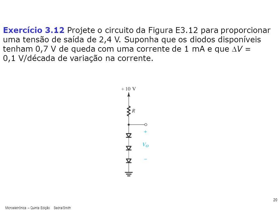 Microeletrônica – Quinta Edição Sedra/Smith 20 Exercício 3.12 Projete o circuito da Figura E3.12 para proporcionar uma tensão de saída de 2,4 V. Supon