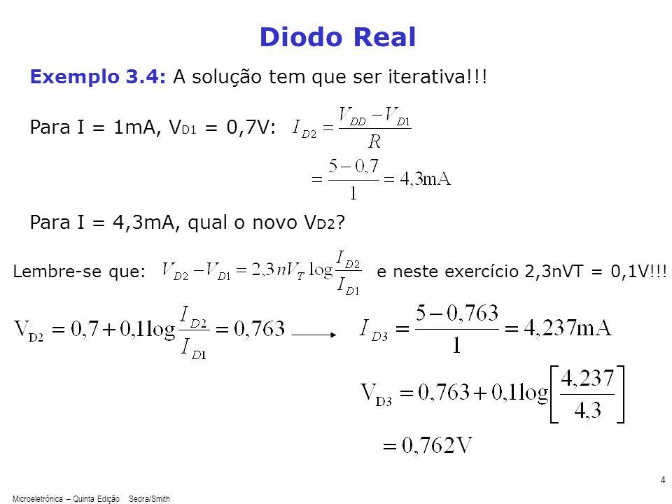 Microeletrônica – Quinta Edição Sedra/Smith 4 Diodo Real Lembre-se que: Exemplo 3.4: A solução tem que ser iterativa!!! Para I = 1mA, V D1 = 0,7V: Par