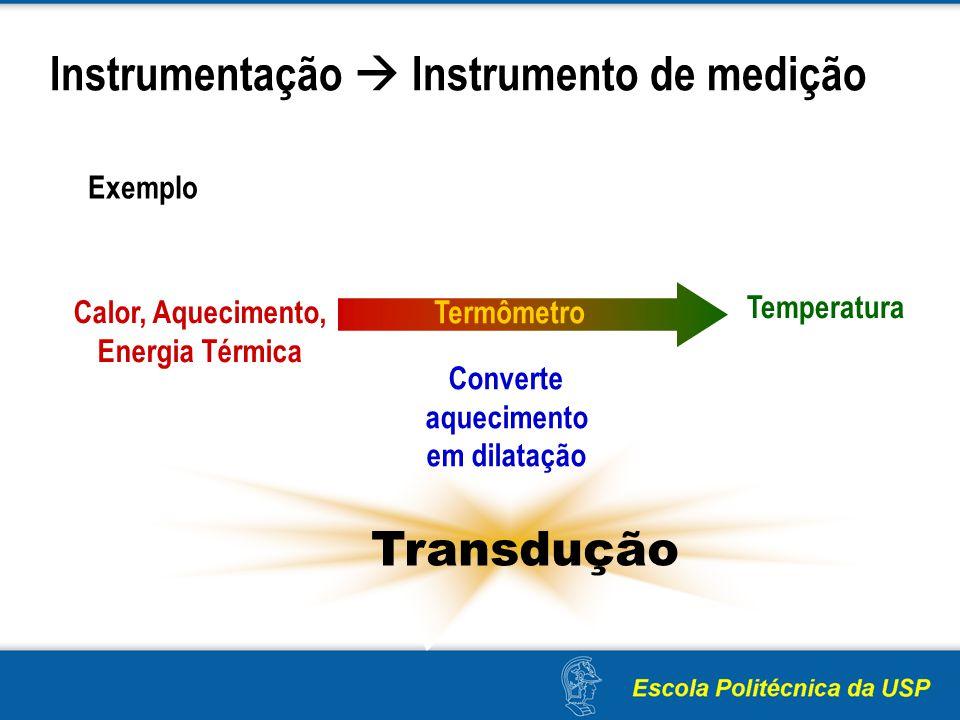 Instrumentação Instrumento de medição Calor, Aquecimento, Energia Térmica Temperatura Termômetro Exemplo Transdução Converte aquecimento em dilatação