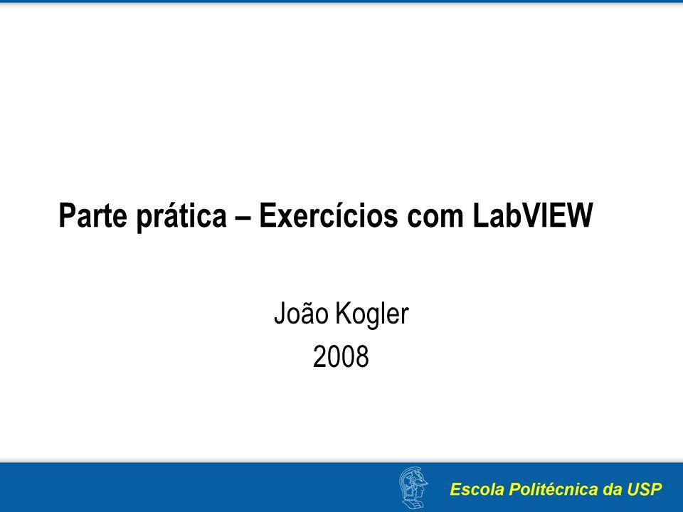 Parte prática – Exercícios com LabVIEW João Kogler 2008