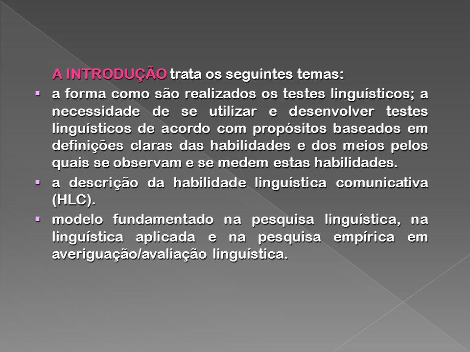 A INTRODUÇÃO trata os seguintes temas: a forma como são realizados os testes linguísticos; a necessidade de se utilizar e desenvolver testes linguísticos de acordo com propósitos baseados em definições claras das habilidades e dos meios pelos quais se observam e se medem estas habilidades.