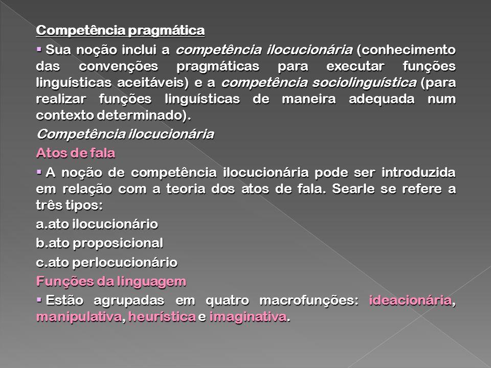 Competência pragmática Sua noção inclui a competência ilocucionária (conhecimento das convenções pragmáticas para executar funções linguísticas aceitá