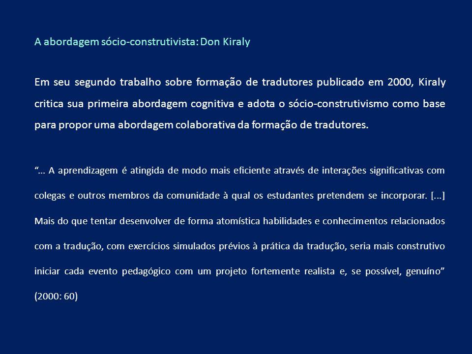 A abordagem sócio-construtivista: Don Kiraly Em seu segundo trabalho sobre formação de tradutores publicado em 2000, Kiraly critica sua primeira abord