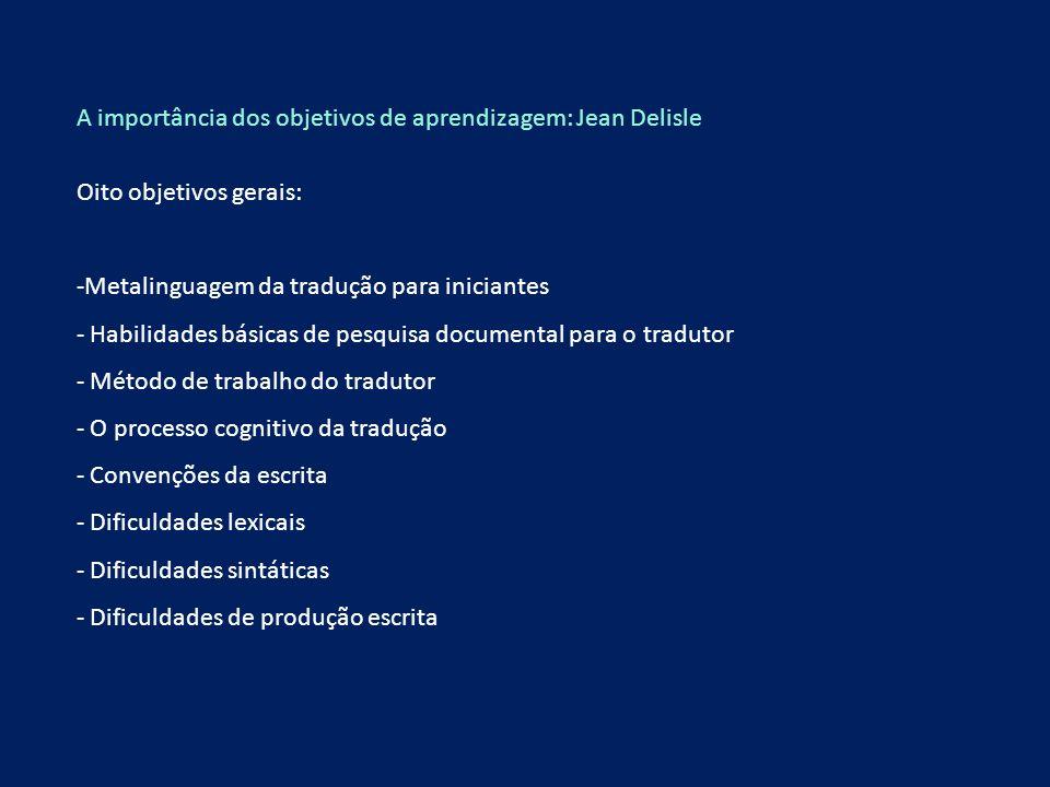 A importância dos objetivos de aprendizagem: Jean Delisle Oito objetivos gerais: -Metalinguagem da tradução para iniciantes - Habilidades básicas de p