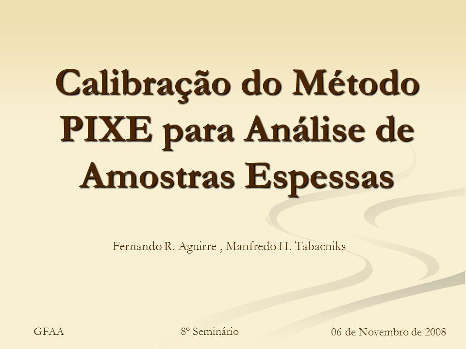8º Seminário 06 de Novembro de 2008 GFAA Calibração do Método PIXE para Análise de Amostras Espessas Fernando R. Aguirre, Manfredo H. Tabacniks