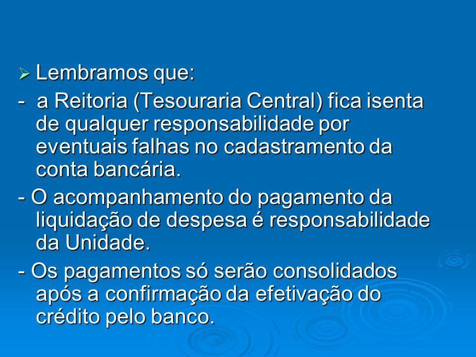 Lembramos que: Lembramos que: - a Reitoria (Tesouraria Central) fica isenta de qualquer responsabilidade por eventuais falhas no cadastramento da conta bancária.