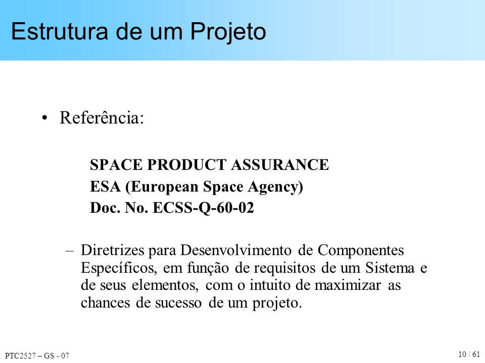 PTC2527 – GS - 07 10 / 61 Estrutura de um Projeto Referência: SPACE PRODUCT ASSURANCE ESA (European Space Agency) Doc. No. ECSS-Q-60-02 –Diretrizes pa