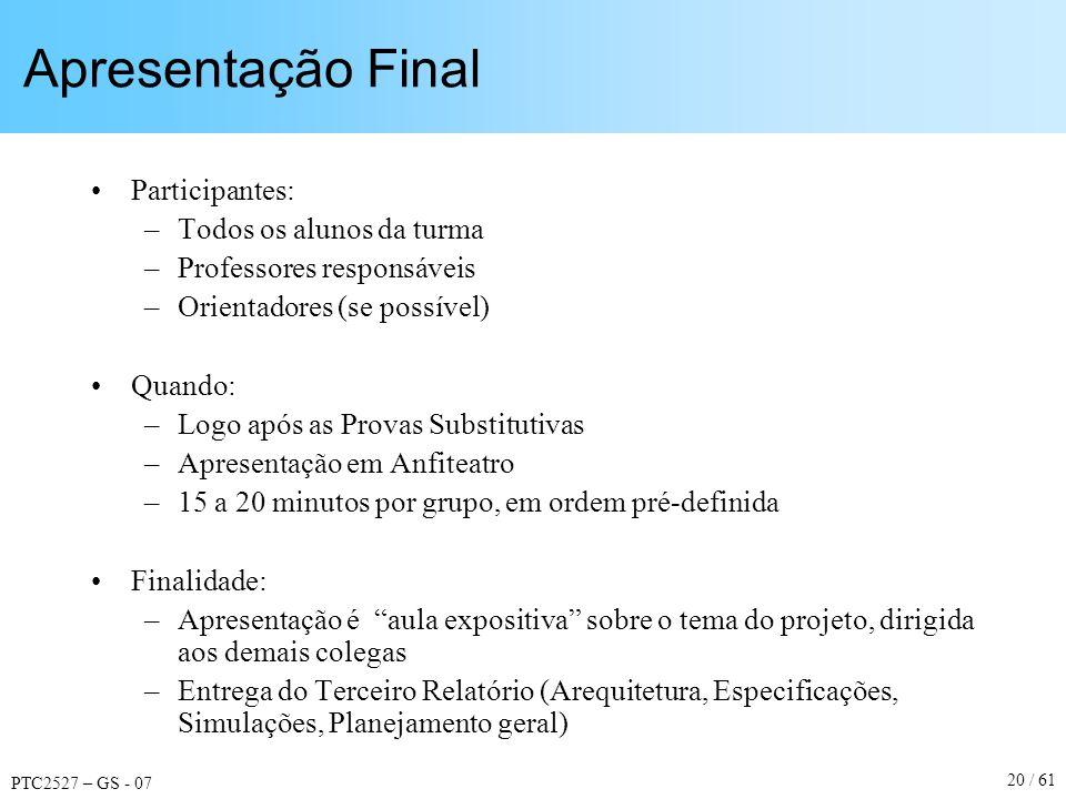 PTC2527 – GS - 07 20 / 61 Apresentação Final Participantes: –Todos os alunos da turma –Professores responsáveis –Orientadores (se possível) Quando: –L