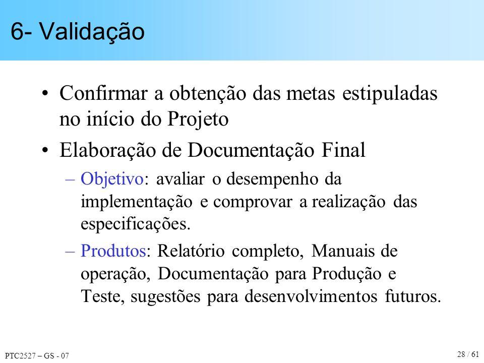 PTC2527 – GS - 07 28 / 61 6- Validação Confirmar a obtenção das metas estipuladas no início do Projeto Elaboração de Documentação Final –Objetivo: ava