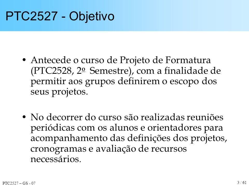 PTC2527 – GS - 07 3 / 61 PTC2527 - Objetivo Antecede o curso de Projeto de Formatura (PTC2528, 2 o Semestre), com a finalidade de permitir aos grupos