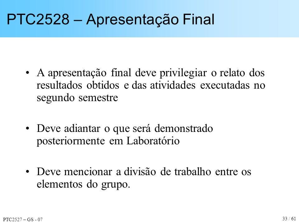 PTC2527 – GS - 07 33 / 61 PTC2528 – Apresentação Final A apresentação final deve privilegiar o relato dos resultados obtidos e das atividades executad
