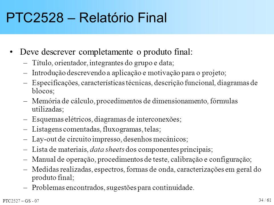 PTC2527 – GS - 07 34 / 61 PTC2528 – Relatório Final Deve descrever completamente o produto final: –Título, orientador, integrantes do grupo e data; –I