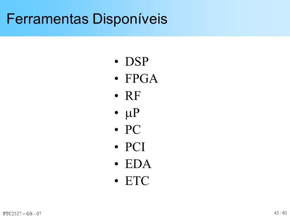 PTC2527 – GS - 07 45 / 61 Ferramentas Disponíveis DSP FPGA RF P PC PCI EDA ETC