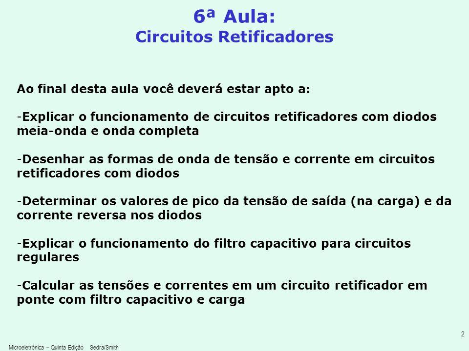 Microeletrônica – Quinta Edição Sedra/Smith 2 6ª Aula: Circuitos Retificadores Ao final desta aula você deverá estar apto a: -Explicar o funcionamento