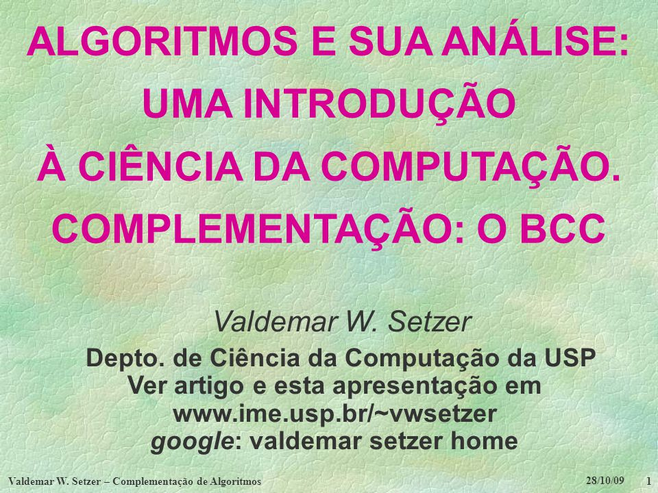 28/10/09 Valdemar W. Setzer – Complementação de Algoritmos 1 ALGORITMOS E SUA ANÁLISE: UMA INTRODUÇÃO À CIÊNCIA DA COMPUTAÇÃO. COMPLEMENTAÇÃO: O BCC V