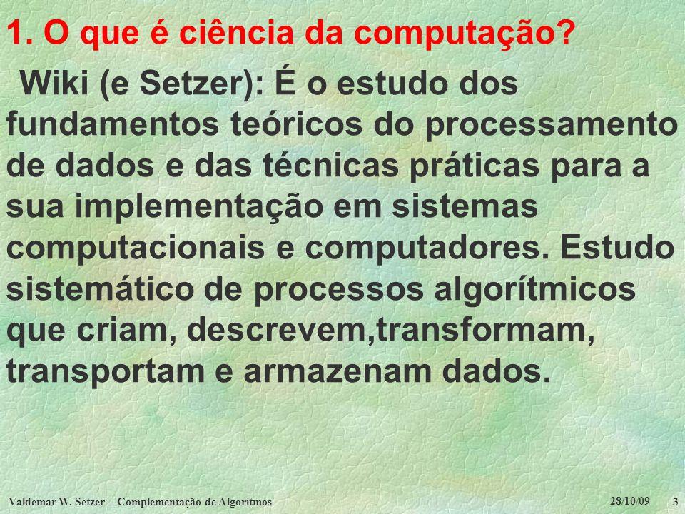 28/10/09 Valdemar W. Setzer – Complementação de Algoritmos 3 1. O que é ciência da computação? Wiki (e Setzer): É o estudo dos fundamentos teóricos do