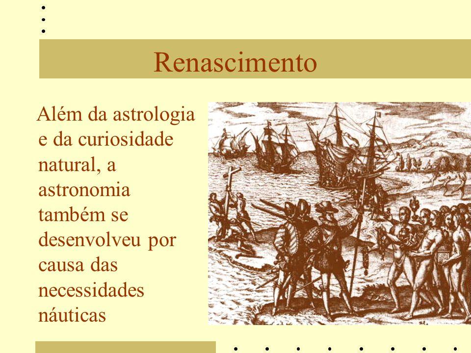 Renascimento Além da astrologia e da curiosidade natural, a astronomia também se desenvolveu por causa das necessidades náuticas