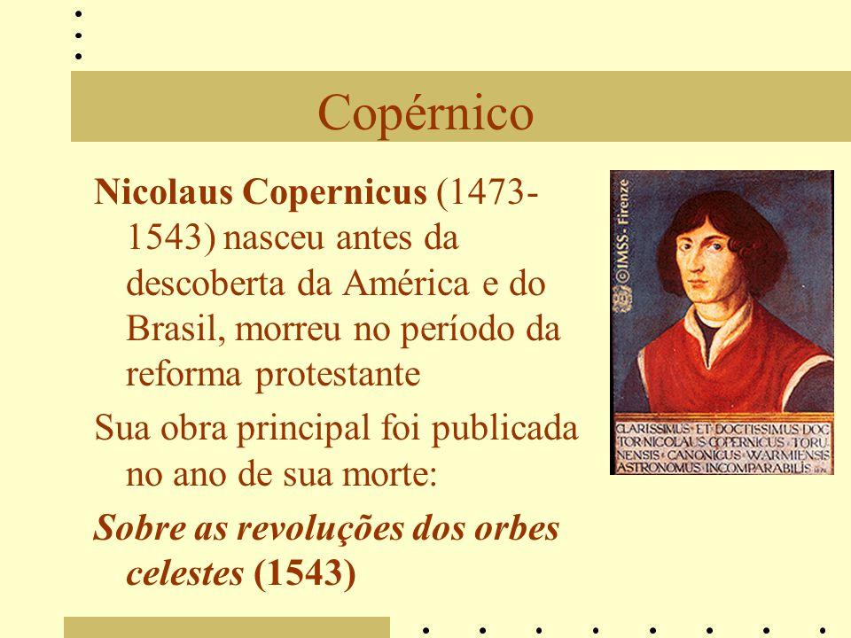 Copérnico Nicolaus Copernicus (1473- 1543) nasceu antes da descoberta da América e do Brasil, morreu no período da reforma protestante Sua obra principal foi publicada no ano de sua morte: Sobre as revoluções dos orbes celestes (1543)