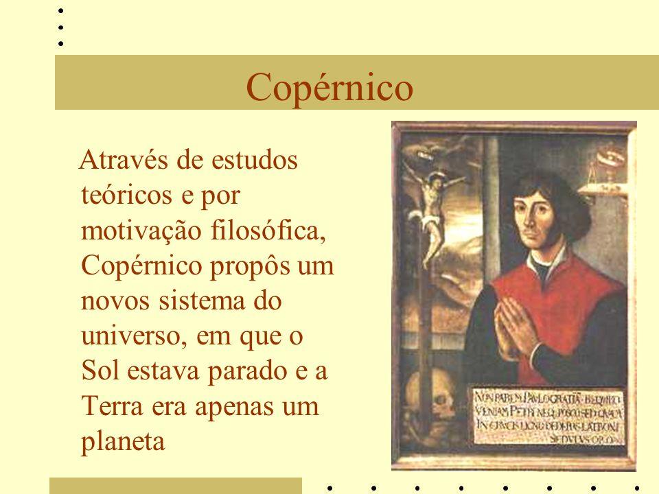 Copérnico Através de estudos teóricos e por motivação filosófica, Copérnico propôs um novos sistema do universo, em que o Sol estava parado e a Terra era apenas um planeta