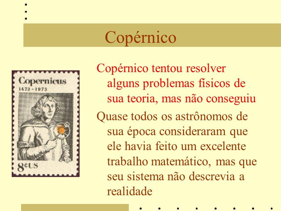 Copérnico Copérnico tentou resolver alguns problemas físicos de sua teoria, mas não conseguiu Quase todos os astrônomos de sua época consideraram que ele havia feito um excelente trabalho matemático, mas que seu sistema não descrevia a realidade