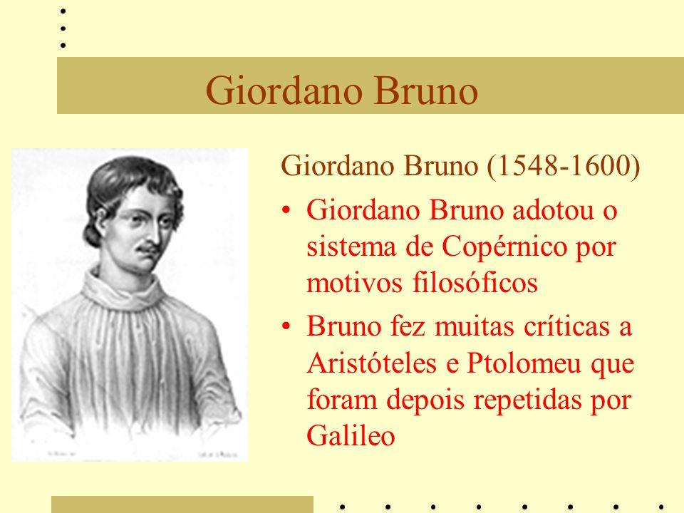 Giordano Bruno Giordano Bruno (1548-1600) Giordano Bruno adotou o sistema de Copérnico por motivos filosóficos Bruno fez muitas críticas a Aristóteles e Ptolomeu que foram depois repetidas por Galileo