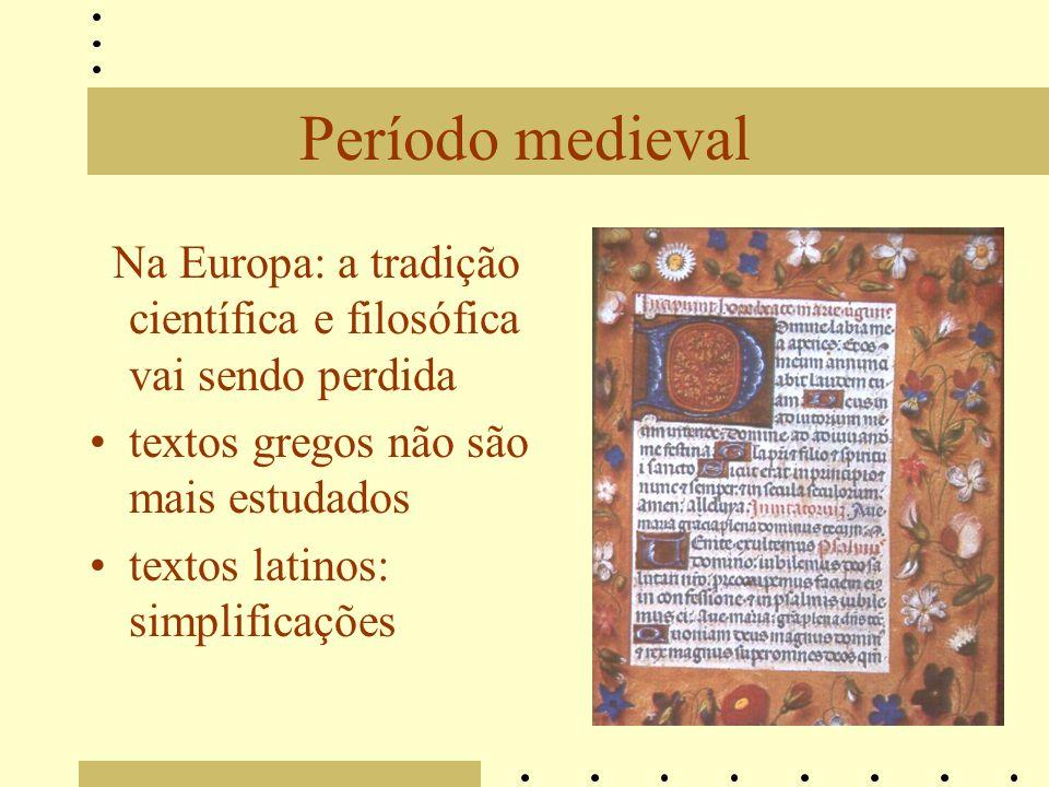 Período medieval Na Europa: a tradição científica e filosófica vai sendo perdida textos gregos não são mais estudados textos latinos: simplificações