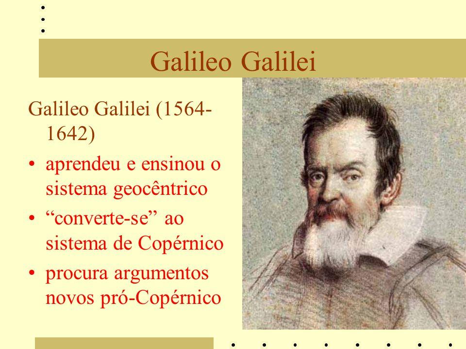 Galileo Galilei Galileo Galilei (1564- 1642) aprendeu e ensinou o sistema geocêntrico converte-se ao sistema de Copérnico procura argumentos novos pró-Copérnico