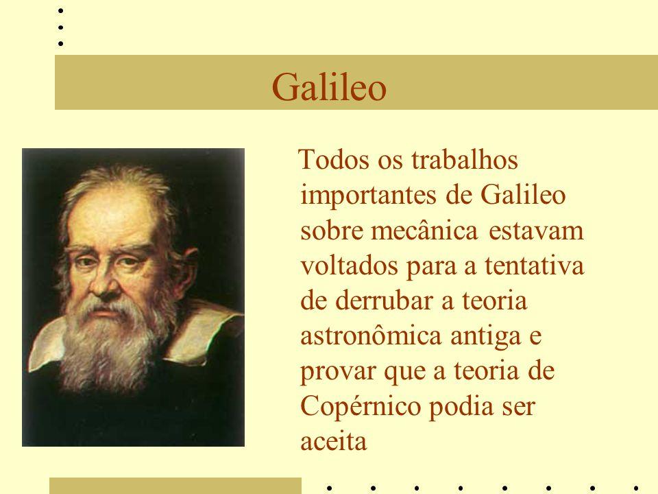 Galileo Todos os trabalhos importantes de Galileo sobre mecânica estavam voltados para a tentativa de derrubar a teoria astronômica antiga e provar que a teoria de Copérnico podia ser aceita