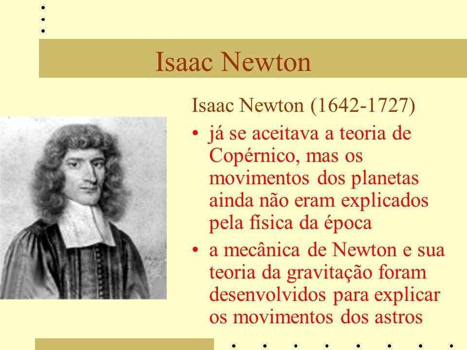 Isaac Newton Isaac Newton (1642-1727) já se aceitava a teoria de Copérnico, mas os movimentos dos planetas ainda não eram explicados pela física da época a mecânica de Newton e sua teoria da gravitação foram desenvolvidos para explicar os movimentos dos astros