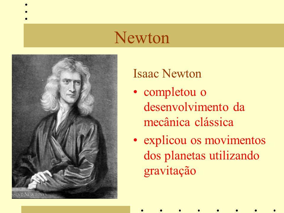 Newton Isaac Newton completou o desenvolvimento da mecânica clássica explicou os movimentos dos planetas utilizando gravitação