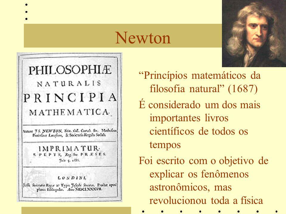 Newton Princípios matemáticos da filosofia natural (1687) É considerado um dos mais importantes livros científicos de todos os tempos Foi escrito com o objetivo de explicar os fenômenos astronômicos, mas revolucionou toda a física