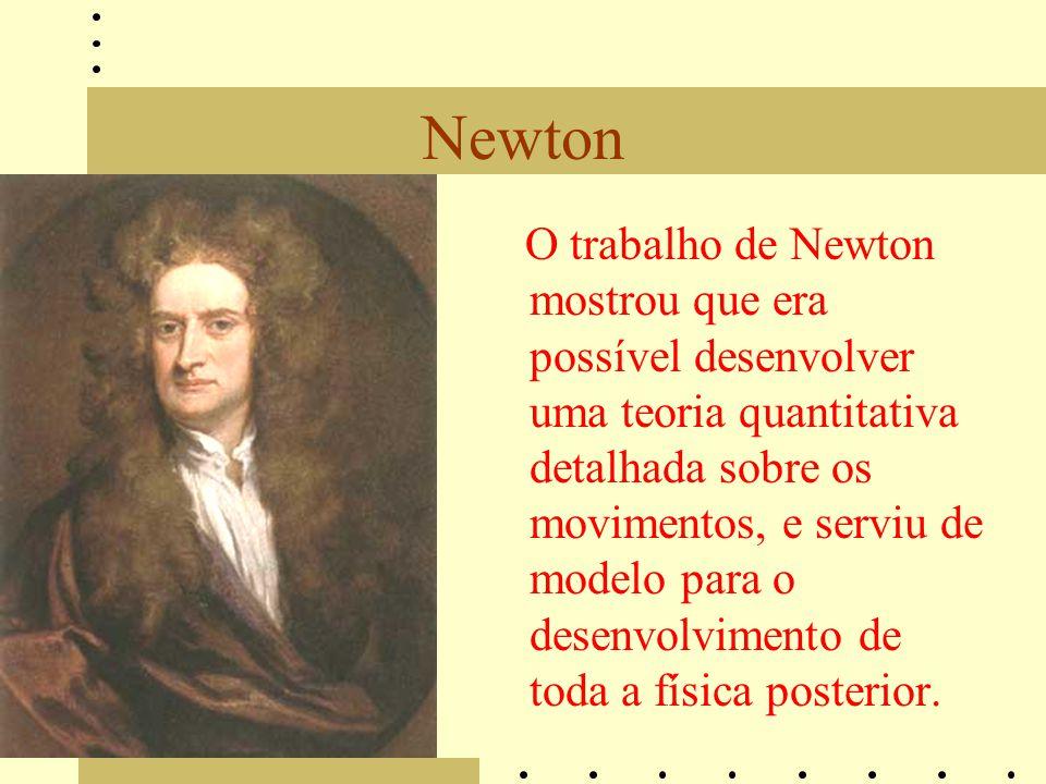 Newton O trabalho de Newton mostrou que era possível desenvolver uma teoria quantitativa detalhada sobre os movimentos, e serviu de modelo para o desenvolvimento de toda a física posterior.