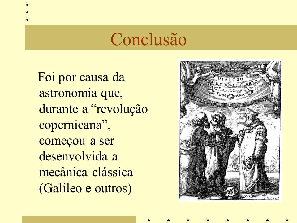 Conclusão Foi por causa da astronomia que, durante a revolução copernicana, começou a ser desenvolvida a mecânica clássica (Galileo e outros)