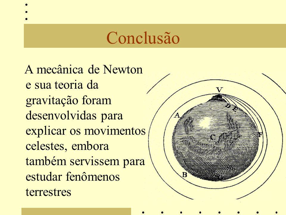 Conclusão A mecânica de Newton e sua teoria da gravitação foram desenvolvidas para explicar os movimentos celestes, embora também servissem para estudar fenômenos terrestres